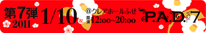 P.A.D. Vol.7 1/10(祝)@クレアホールふせ 12:00〜20:00
